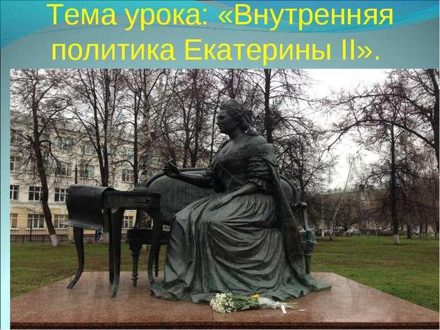 Тема урока: «Внутренняя политика Екатерины II».