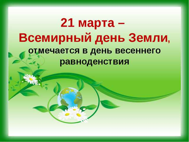 21 марта – Всемирный день Земли, отмечается в день весеннего равноденствия