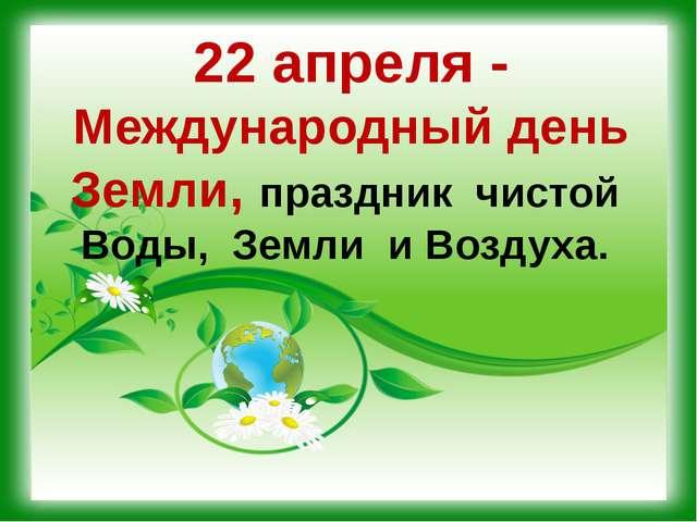 22 апреля - Международный день Земли, праздник чистой Воды, Земли и Воздуха.