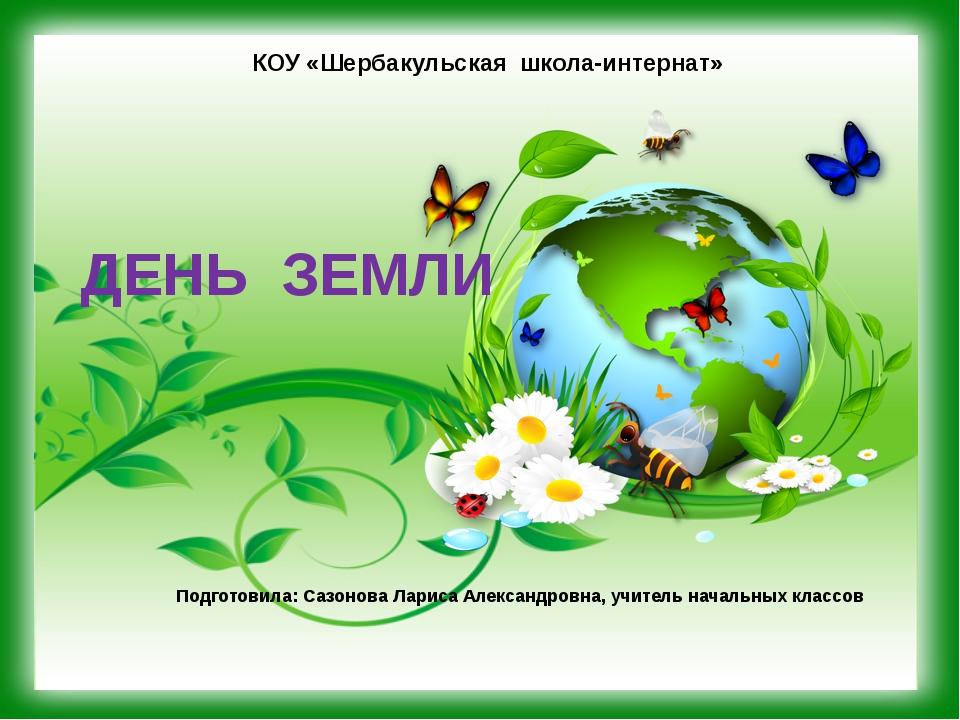 ДЕНЬ ЗЕМЛИ Подготовила: Сазонова Лариса Александровна, учитель начальных клас...