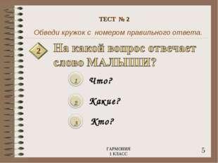 Обведи кружок с номером правильного ответа. 2 Что? Какие? Кто? 5 ГАРМОНИЯ 1 К