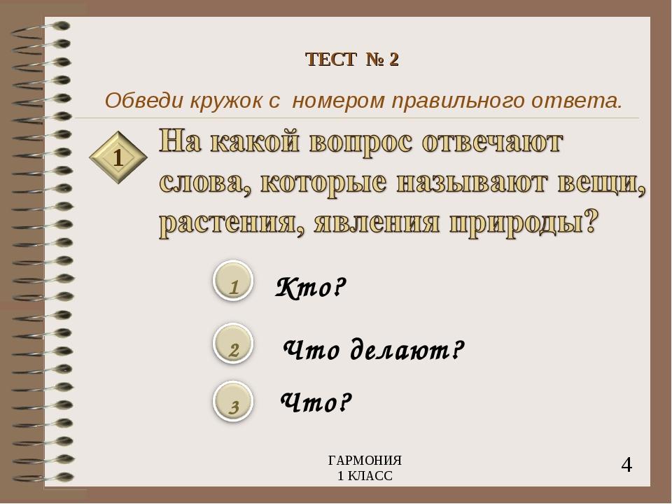 Обведи кружок с номером правильного ответа. 1 Кто? Что делают? Что? 4 ГАРМОНИ...