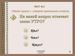 Обведи кружок с номером правильного ответа. 3 Кто? Что? Какое? 6 ГАРМОНИЯ 1 К