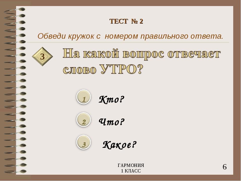 Обведи кружок с номером правильного ответа. 3 Кто? Что? Какое? 6 ГАРМОНИЯ 1 К...