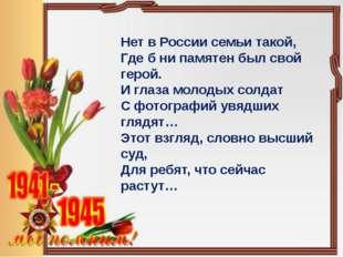 Нет в России семьи такой, Где б ни памятен был свой герой. И глаза молодых со