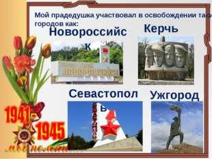 Мой прадедушка участвовал в освобождении таких городов как: Керчь Новороссийс