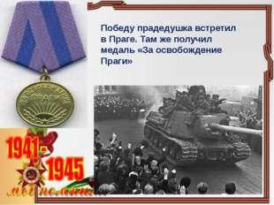 Победу прадедушка встретил в Праге. Там же получил медаль «За освобождение Пр