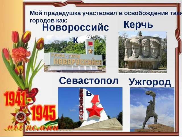 Мой прадедушка участвовал в освобождении таких городов как: Керчь Новороссийс...