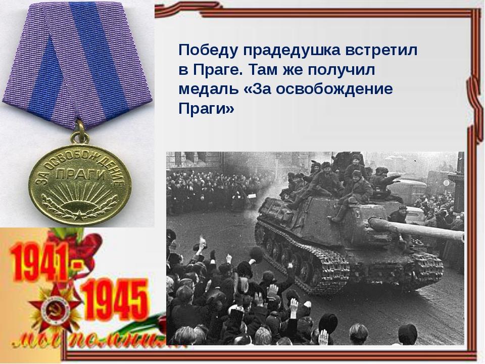 Победу прадедушка встретил в Праге. Там же получил медаль «За освобождение Пр...