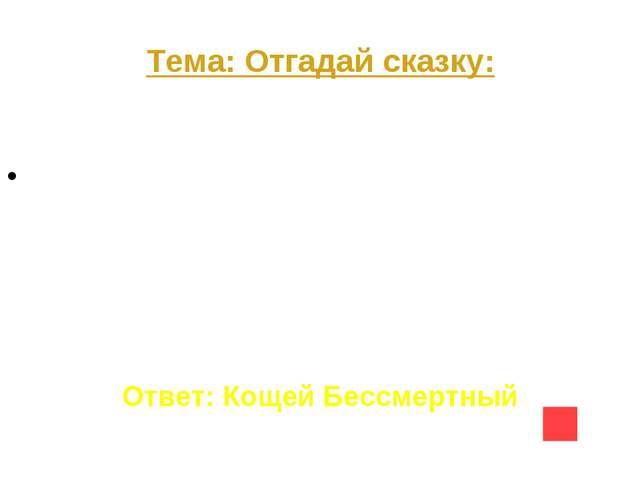 Тема: Отгадай сказку: Вопрос на 40 Этот герой многих русских сказок постоянно...