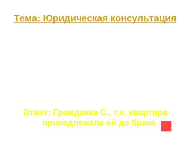 Тема: Юридическая консультация Вопрос на 10 В 1995 году гражданка С. приватиз...