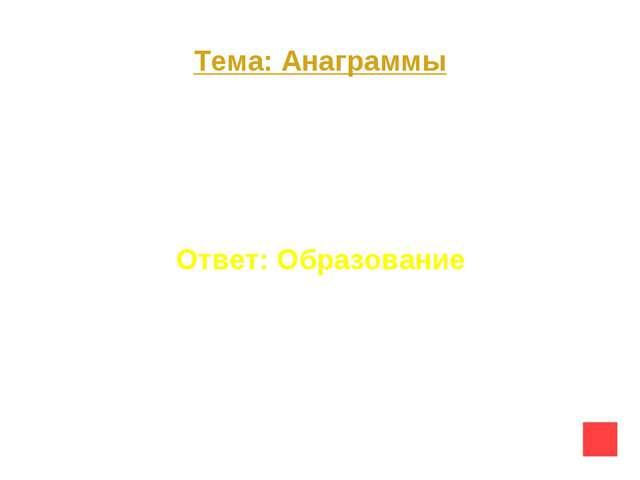 Тема: Анаграммы Вопрос на 50 Р О З А В И Н А Б Е О Ответ: Образование