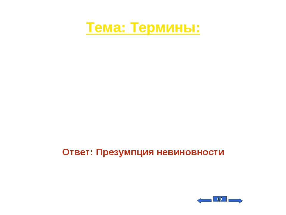 Тема: Термины: Вопрос на 40 Юридический принцип, согласно которому обвиняемый...