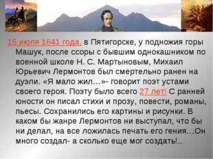 15 июля 1841 года, в Пятигорске, у подножия горы Машук, после ссоры с бывшим