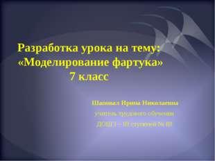 Разработка урока на тему: «Моделирование фартука» 7 класс Шаповал Ирина Никол