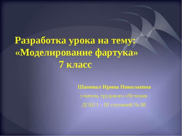 Разработка урока на тему: «Моделирование фартука» 7 класс Шаповал Ирина Никол...