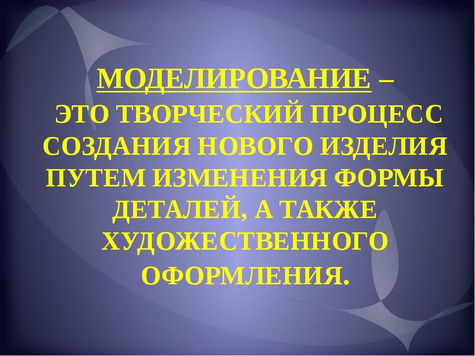 МОДЕЛИРОВАНИЕ – ЭТО ТВОРЧЕСКИЙ ПРОЦЕСС СОЗДАНИЯ НОВОГО ИЗДЕЛИЯ ПУТЕМ ИЗМЕНЕНИ...