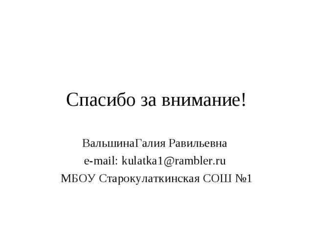 Спасибо за внимание! ВальшинаГалия Равильевна e-mail: kulatka1@rambler.ru МБО...