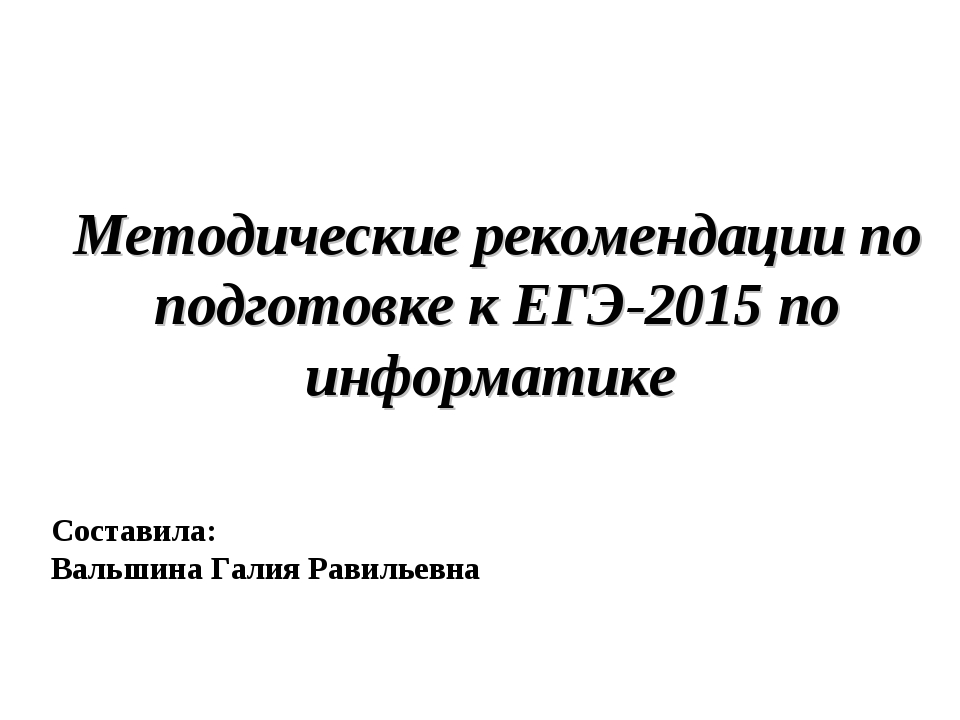 Методические рекомендации по подготовке к ЕГЭ-2015 по информатике Составила:...