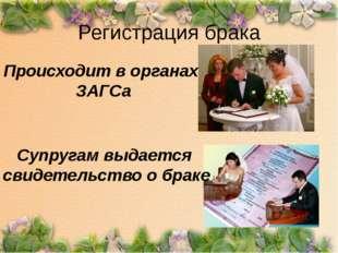 Регистрация брака Происходит в органах ЗАГСа Супругам выдается свидетельство