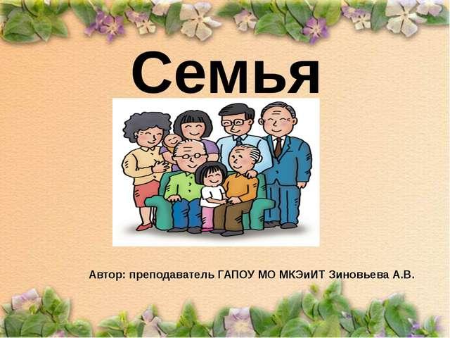 Семья Автор: преподаватель ГАПОУ МО МКЭиИТ Зиновьева А.В.