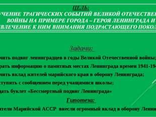 Задачи: изучить подвиг ленинградцев в годы Великой Отечественной войны; собр