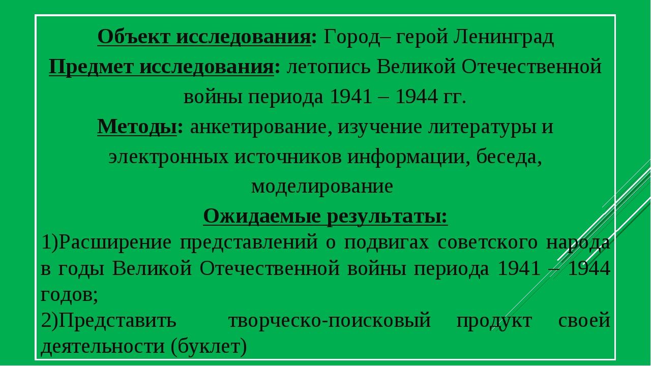 Объект исследования: Город– герой Ленинград Предмет исследования: летопись Ве...