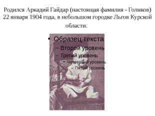 Родился Аркадий Гайдар (настоящая фамилия - Голиков) 22 января 1904 года, в н