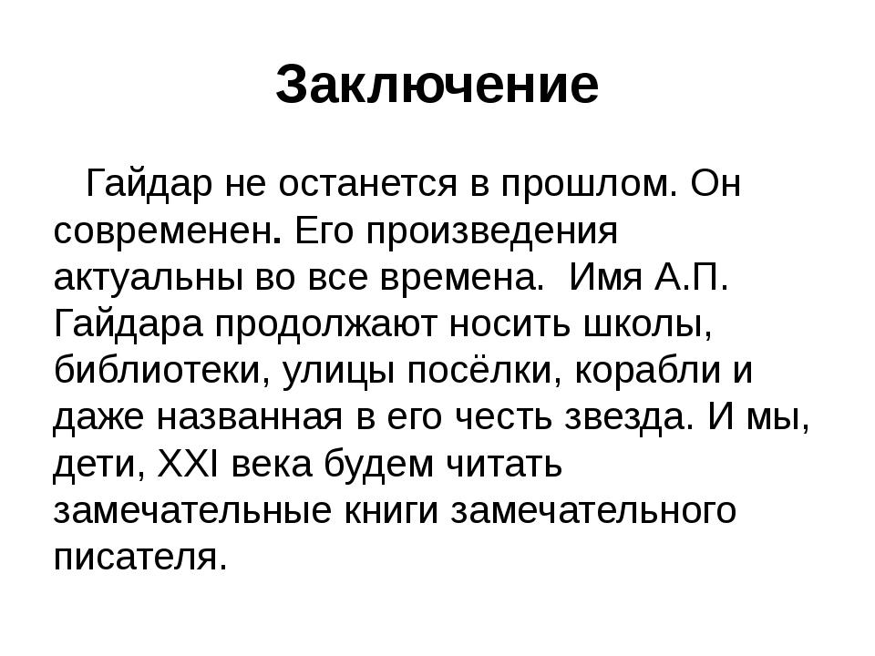 Заключение Гайдар не останется в прошлом. Он современен. Его произведения акт...