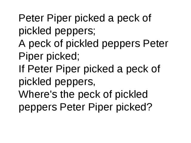 Peter Piper picked a peck of pickled peppers; A peck of pickled peppers Pete...
