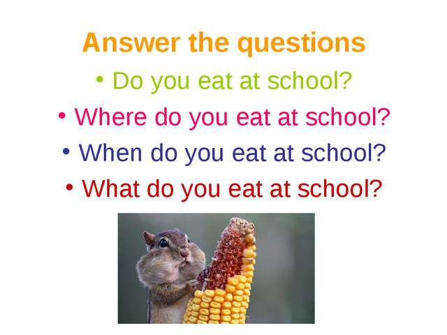 Answer the questions Do you eat at school? Where do you eat at school? When d...