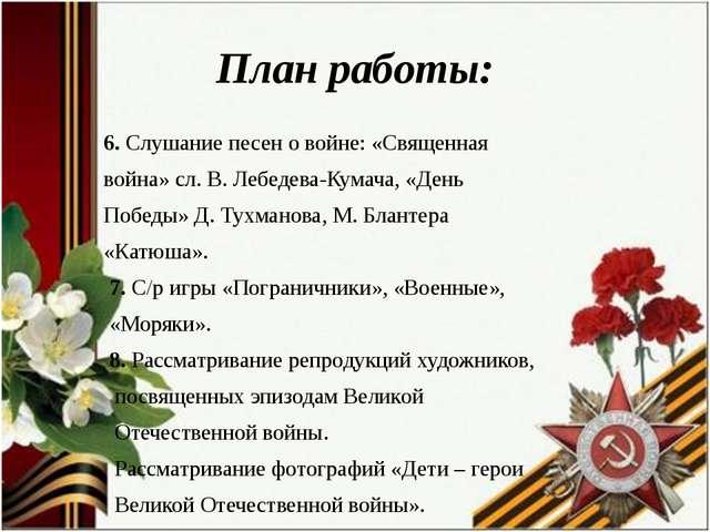 План работы: 6. Слушание песен о войне: «Священная война» сл. В. Лебедева-Кум...