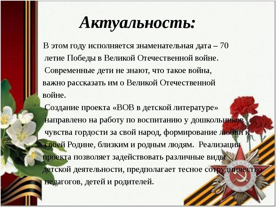 Актуальность: В этом году исполняется знаменательная дата – 70 летие Победы в...