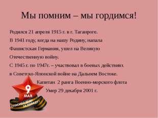 Мы помним – мы гордимся! Родился 21 апреля 1915 г. в г. Таганроге. В 1941 год