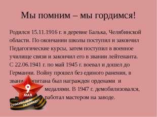 Мы помним – мы гордимся! Родился 15.11.1916 г. в деревне Балька, Челябинской