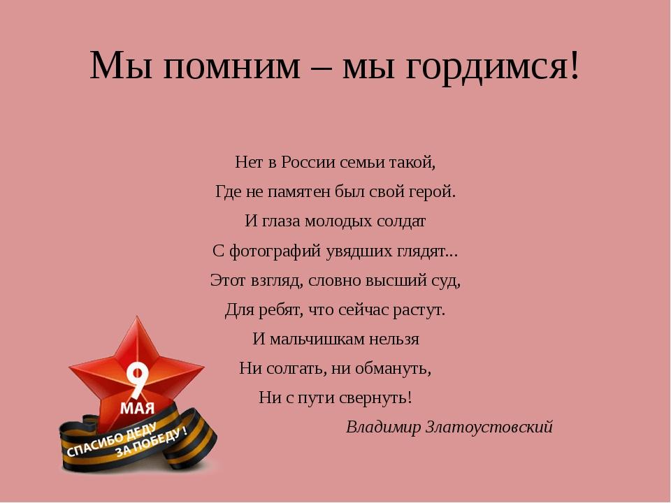 Мы помним – мы гордимся! Нет в России семьи такой, Где не памятен был свой ге...