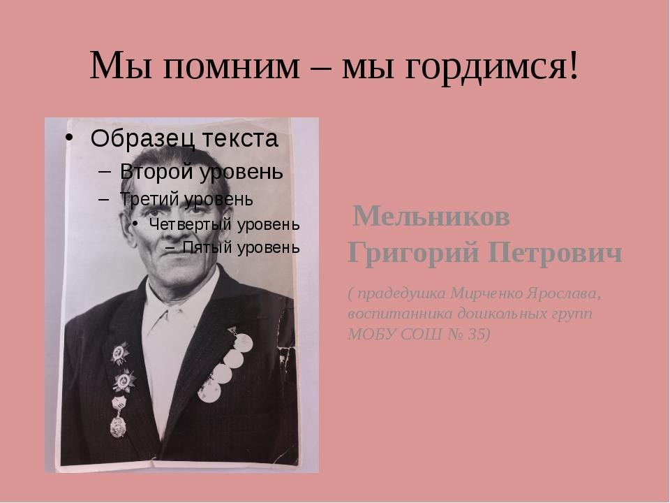 Мы помним – мы гордимся! Мельников Григорий Петрович ( прадедушка Мирченко Яр...