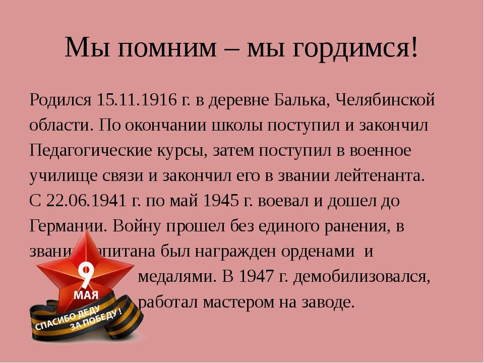 Мы помним – мы гордимся! Родился 15.11.1916 г. в деревне Балька, Челябинской...