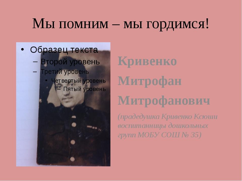 Мы помним – мы гордимся! Кривенко Митрофан Митрофанович (прадедушка Кривенко...
