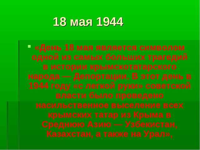 18 мая 1944 «День 18 мая является символом одной из самых больших трагедий в...