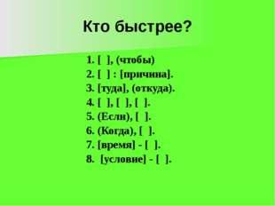 Кто быстрее? 1. [ ], (чтобы) 2. [ ] : [причина]. 3. [туда], (откуда). 4. [ ],