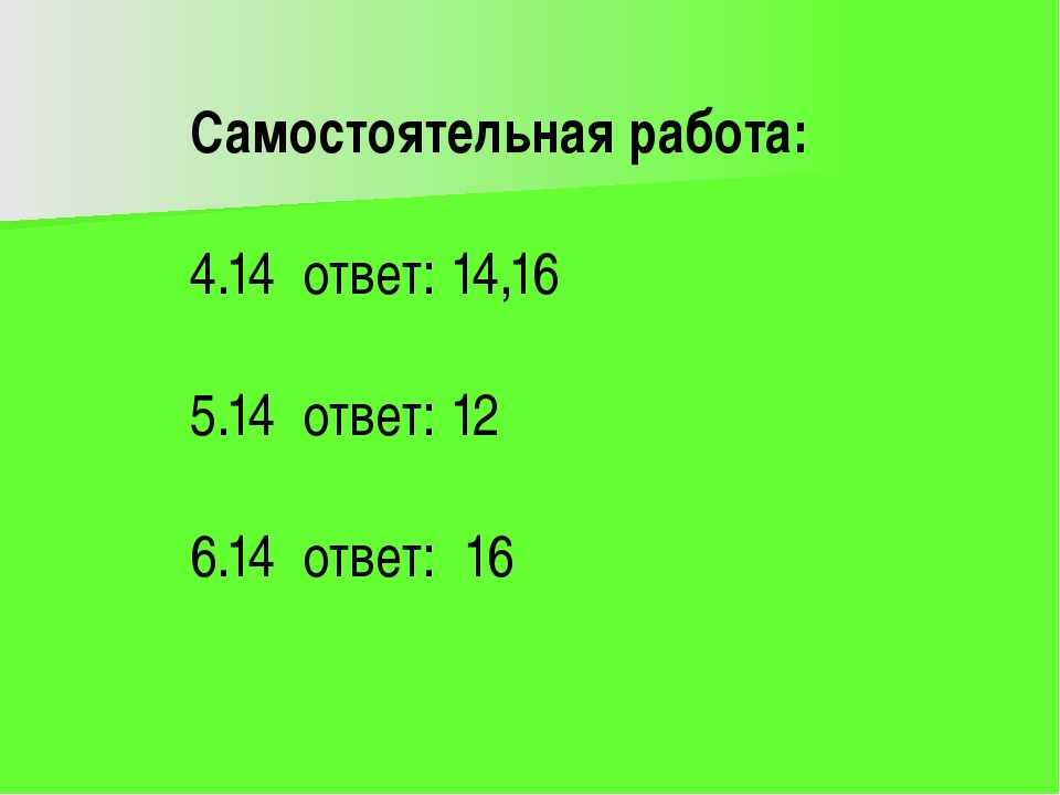 Самостоятельная работа: 4.14 ответ: 14,16 5.14 ответ: 12 6.14 ответ: 16