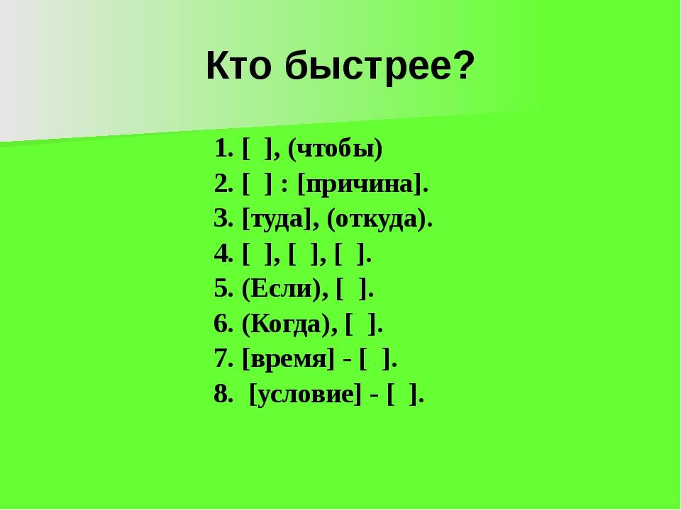 Кто быстрее? 1. [ ], (чтобы) 2. [ ] : [причина]. 3. [туда], (откуда). 4. [ ],...