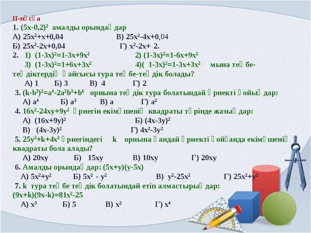 ІІ-нұсқа 1. (5x-0,2)2 амалды орындаңдар А) 25x2+x+0,04 В) 25x2-4x+0,04 Б) 25x...