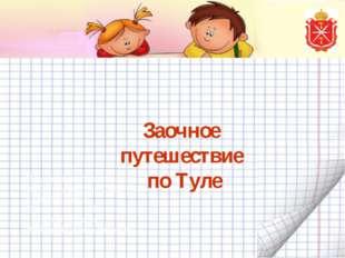 Заочное путешествие по Туле Презентация педагога МБОУ «Агеевская СОШ №3» п.Це