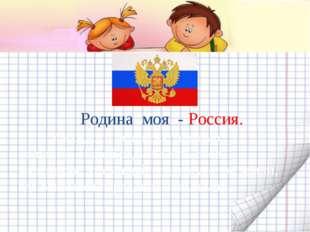 Родина моя - Россия. У каждого человека, помимо большой, общей родины есть