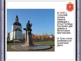 В 1696 г. тульский кузнец Никита Демидов у устья Тулицы построил две домны