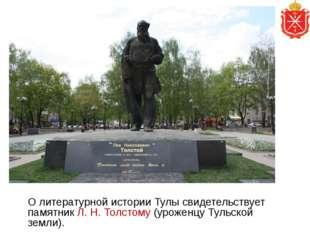 О литературной истории Тулы свидетельствует памятник Л. Н. Толстому (уроженц
