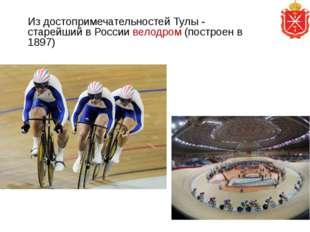 Из достопримечательностей Тулы - старейший в России велодром (построен в 1897)
