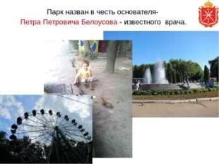 Парк назван в честь основателя- Петра Петровича Белоусова - известного врача.